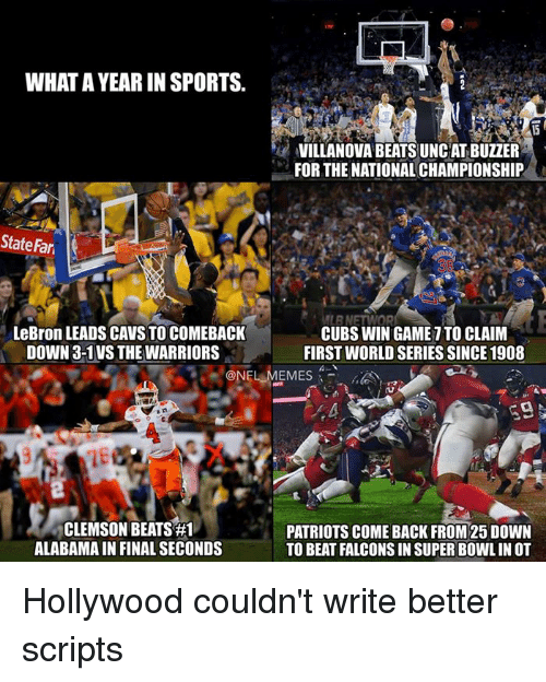 Nfl, Alabama, and Villanova: WHAT AYEARIN SPORTS.  VILLANOVA BEATSUNCAT BUZZER  FOR THE NATIONAL CHAMPIONSHIP  State Fari  MLENETT OR  LeBron LEADS CAVS TO COMEBACK  CUBS WIN GAME ITO CLAIM  DOWN 3-1 VS THE WARRIORS  FIRST WORLD SERIES SINCE 1908  ONELMEMES  39  CLEMSON BEATS #1  PATRIOTS COME BACK FROM25 DOWN  ALABAMA IN FINAL SECONDS  TO BEAT FALCONS IN SUPER BOWLIN OT Hollywood couldn't write better scripts