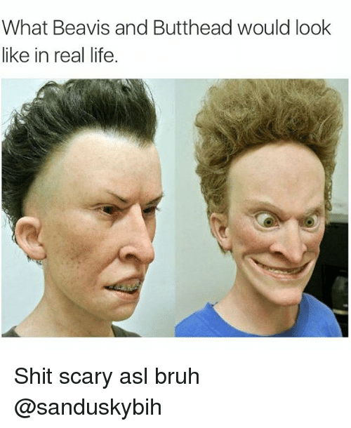 Beavies: What Beavis and Butthead would look  like in real life. Shit scary asl bruh @sanduskybih
