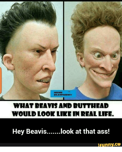 Beavies: WHAT BEAVIS AND BUTTHEAD  WOULD LOOK LIKE IN REALLIFE.  Hey Beavis  look at that ass!  ifunny.CO
