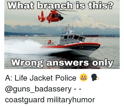 Guns, Life, and Memes: What branch is this?  By  0,  Wrong answers only A: Life Jacket Police 😬 🗣 @guns_badassery - - coastguard militaryhumor