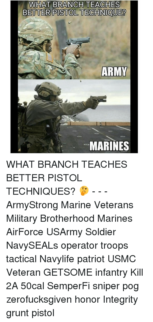 Memes, Pog, and 🤖: WHAT BRANCH TEACHES  BETTER PISTOLTECHNIQUE?  ARMY  MARINES WHAT BRANCH TEACHES BETTER PISTOL TECHNIQUES? 🤔 - - - ArmyStrong Marine Veterans Military Brotherhood Marines AirForce USArmy Soldier NavySEALs operator troops tactical Navylife patriot USMC Veteran GETSOME infantry Kill 2A 50cal SemperFi sniper pog zerofucksgiven honor Integrity grunt pistol