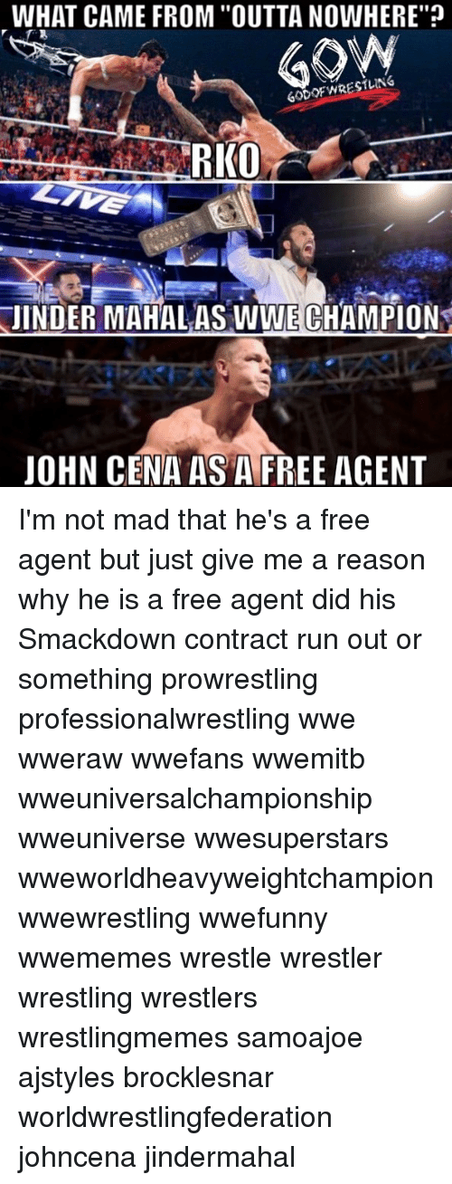 """rko: WHAT CAME FROM """"OUTTANOWHERE""""p  60 OF WRESTLING  RKO  JINDER MAHAL AS WWE CHAMPION  JOHN CENA AS A FREE AGENT I'm not mad that he's a free agent but just give me a reason why he is a free agent did his Smackdown contract run out or something prowrestling professionalwrestling wwe wweraw wwefans wwemitb wweuniversalchampionship wweuniverse wwesuperstars wweworldheavyweightchampion wwewrestling wwefunny wwememes wrestle wrestler wrestling wrestlers wrestlingmemes samoajoe ajstyles brocklesnar worldwrestlingfederation johncena jindermahal"""
