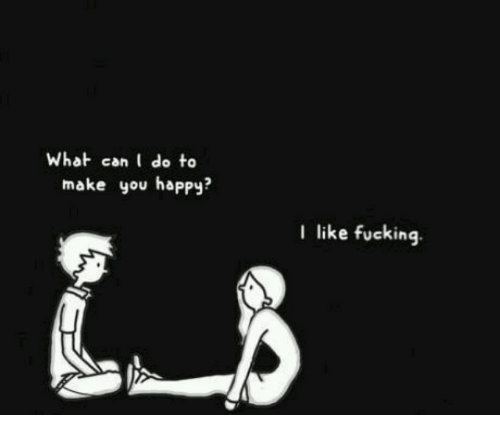 What Can I Do To Make You Happy: What can I do to  make you happy?  I like fucking.