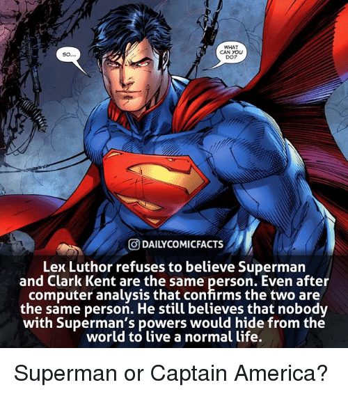 America, Clark Kent, and Life: WHAT  CAN YOLU  DO?  O DAILYCOMICFACTS  Lex Luthor refuses to believe Superman  and Clark Kent are the same person. Even after  computer analysis that confirms the two are  the same person. He still believes that nobodv  with Superman's powers would hide from the  world to ive a normal life. Superman or Captain America?