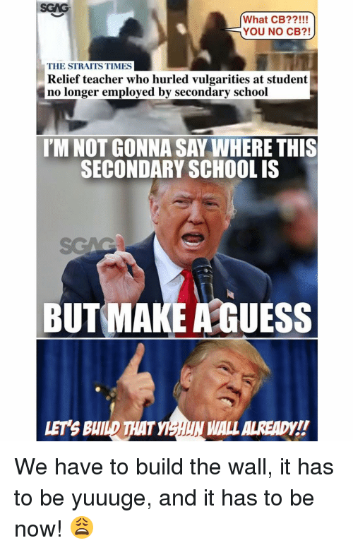 relief: What CB?  YOU NO CB?!  THE STRAITS TIMES  Relief teacher who hurled vulgarities at student  no longer employed by secondary school  SECONDARY SCHOOL IS  BUT MAKE GUESS  WALLALREADY!  I We have to build the wall, it has to be yuuuge, and it has to be now! 😩