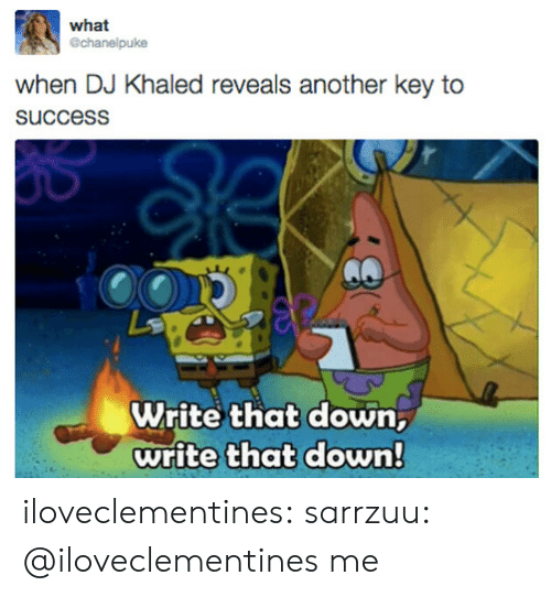 key to success: what  @chanelpuke  when DJ Khaled reveals another key to  succesS  Write that down,  write that down! iloveclementines:  sarrzuu:  @iloveclementines   me