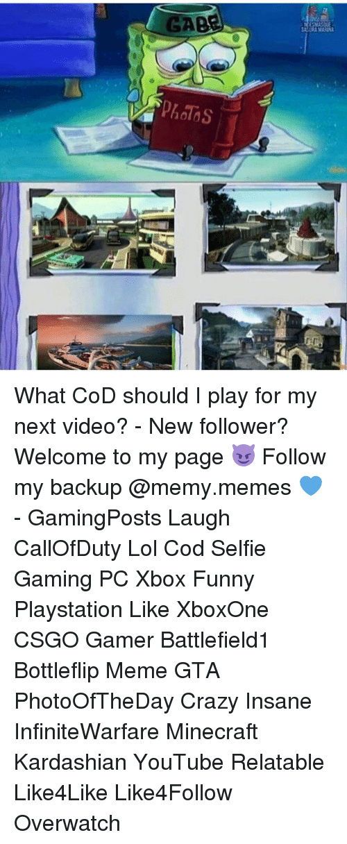 Memes, Minecraft, and Insanity: What CoD should I play for my next video? - New follower? Welcome to my page 😈 Follow my backup @memy.memes 💙 - GamingPosts Laugh CallOfDuty Lol Cod Selfie Gaming PC Xbox Funny Playstation Like XboxOne CSGO Gamer Battlefield1 Bottleflip Meme GTA PhotoOfTheDay Crazy Insane InfiniteWarfare Minecraft Kardashian YouTube Relatable Like4Like Like4Follow Overwatch