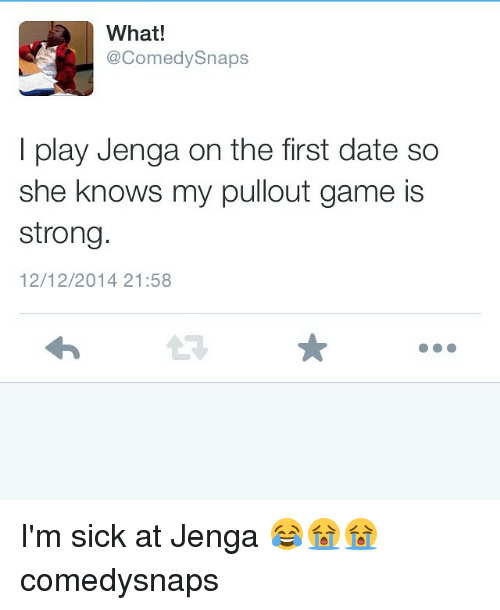 Pullout game: What!  Comedy Snaps  I play Jenga on the first date so  she knows my pullout game is  strong.  12/12/2014 21:58 I'm sick at Jenga 😂😭😭 comedysnaps