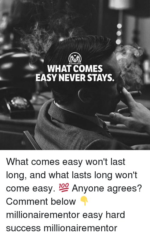 Memes, Never, and Success: WHAT COMES  EASY NEVER STAYS. What comes easy won't last long, and what lasts long won't come easy. 💯 Anyone agrees? Comment below 👇 millionairementor easy hard success millionairementor