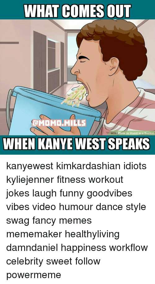 Workout Jokes: WHAT COMES OUT  RMOMD MILLS  ki Pow to Vomit in a Bu  WHEN KANYE WEST SPEAKS kanyewest kimkardashian idiots kyliejenner fitness workout jokes laugh funny goodvibes vibes video humour dance style swag fancy memes mememaker healthyliving damndaniel happiness workflow celebrity sweet follow powermeme