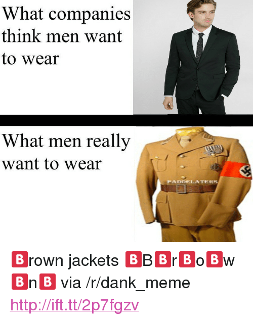 """What Men Really Want: What companies  think men want  to wear  What men really  want to wear  PADDELATER <p>🅱rown jackets 🅱B🅱r🅱o🅱w🅱n🅱 via /r/dank_meme <a href=""""http://ift.tt/2p7fgzv"""">http://ift.tt/2p7fgzv</a></p>"""