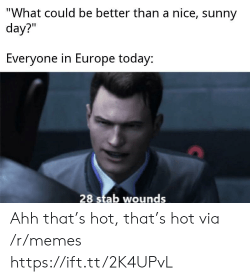 "stab: ""What could be better than a nice, sunny  day?""  Everyone in Europe today:  28 stab wounds Ahh that's hot, that's hot via /r/memes https://ift.tt/2K4UPvL"