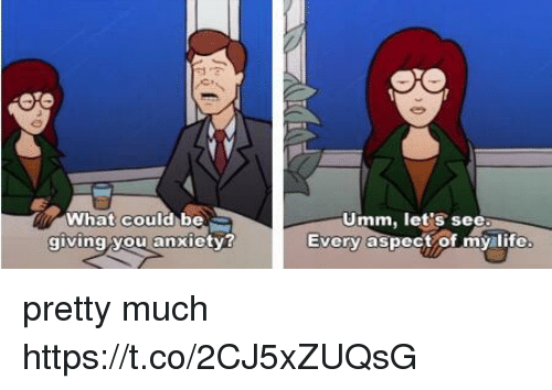 Life, Anxiety, and Girl Memes: What could be  giving you anxiety?  Umm, let's see  Every aspect of my life pretty much https://t.co/2CJ5xZUQsG