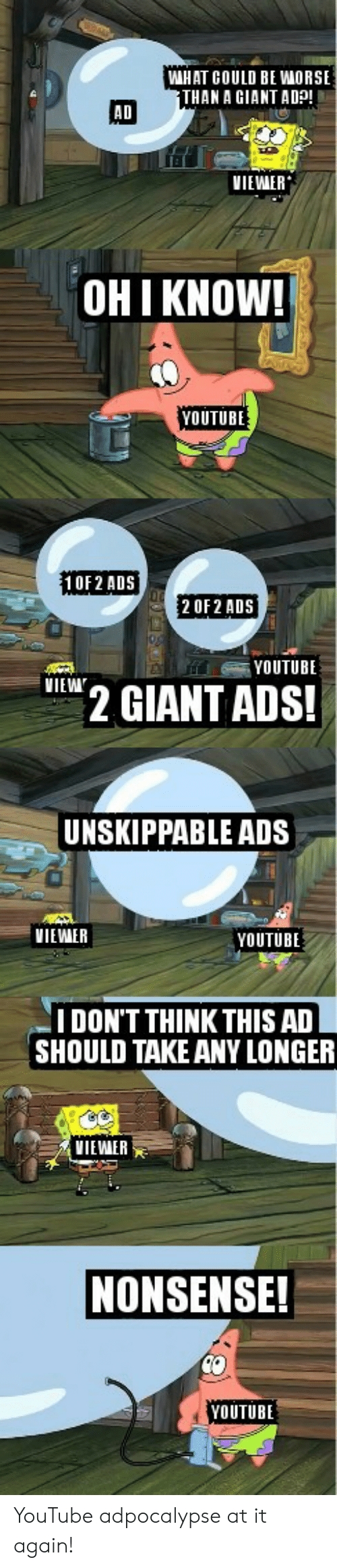could be worse: WHAT COULD BE WORSE  THAN A GIANT ADp  AD  VIEWER  OHI KNOW!  YOUTUBE  10F2 ADS  2 OF 2 ADS  YOUTUBE  VIEW  2 GIANT ADS!  UNSKIPPABLE ADS  VIEWER  YOUTUBE  IDON'T THINK THIS AD  SHOULD TAKE ANY LONGER  VIEWAER  NONSENSE!  YOUTUBE YouTube adpocalypse at it again!