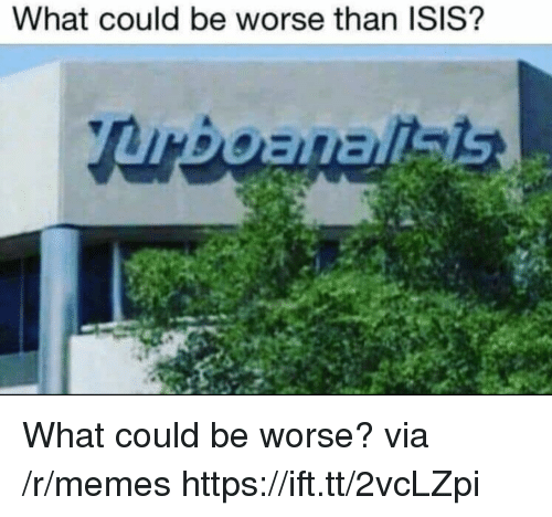 could be worse: What could be worse than ISIS? What could be worse? via /r/memes https://ift.tt/2vcLZpi
