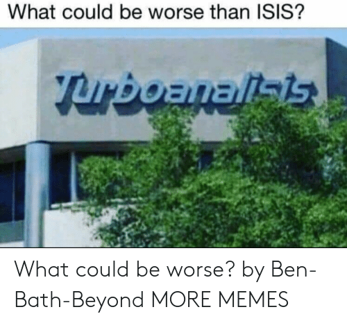 could be worse: What could be worse than ISIS? What could be worse? by Ben-Bath-Beyond MORE MEMES