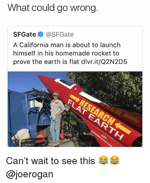 Memes, California, and Earth: What could go wrong  SFGate@SFGate  A California man is about to launch  himself in his homemade rocket to  prove the earth is flat dlvr.it/Q2N2D!5 Can't wait to see this 😂😂 @joerogan