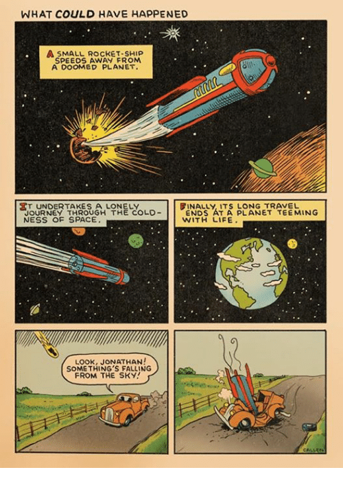 rocket ships: WHAT COULD HAVE HAPPENED  A SMALL ROCKET-SHIP  SPEEDS AWAY FROM  A DOOMED PLANET.  KT UNDERTAKES A LONELY  FINALLY ITS LONG TRAVEL  JOURNEY THROUGH THE COLD  ENDS AT A PLANET TEE MING  NESS OF SPACE  WITH LIFE.  Look, JONATHAN!  SOMETHING'S FALLING  FROM THE SKY!