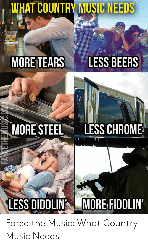 Country Music Memes: WHAT COUNTRY MUSIC NEEDS  LESS BEERS  MORE TEARS  LESS CHROME  MORE'STEEL  LESS DIDDLIN  MORE FIDDLIN  FARCETHEMUSIC.CON Farce the Music: What Country Music Needs