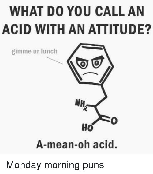 Memes, Puns, and Mean: WHAT D0 YOU CALL AN  ACID WITH AN ATTITUDE?  gimme ur lunch  A-mean-oh acid. Monday morning puns