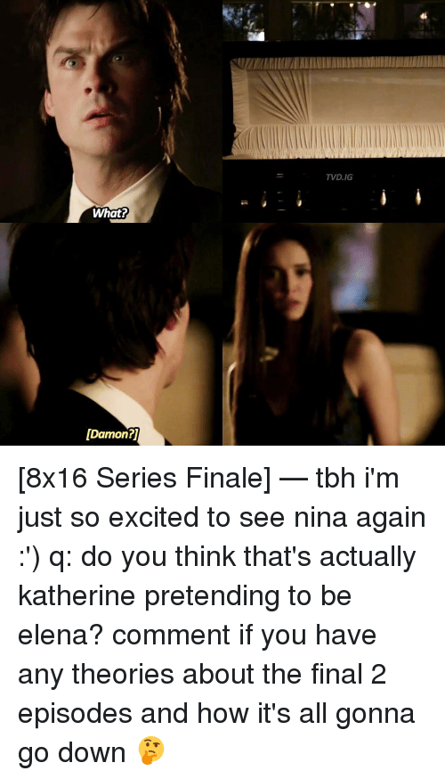 So Excite: What?  [Damon?  TVD.IG [8x16 Series Finale] — tbh i'm just so excited to see nina again :') q: do you think that's actually katherine pretending to be elena? comment if you have any theories about the final 2 episodes and how it's all gonna go down 🤔