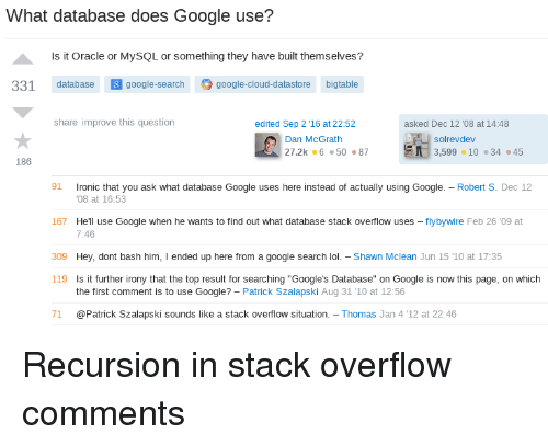 "bash: What database does Google use?  Is it Oracle or MySQL or something they have built themselves?  331 database google-search google-cloud-datastore bigtable  share improve this question  edited Sep 2 ,16 at 22:52  asked Dec 12 '08 at 14:48  solrevdev  Dan McGrath  27.2k 65087  3,599·10 ·34·45  186  1 ronic that you ask what database Google uses here instead of actually using Google.-Robert S. Dec 12  167 Hell use Google when he wants to find out what database stack overflow uses - flybywire Feb 26 '09 at  09 Hey, dont bash him, I ended up here from a google search lol - Shawn Mclean Jun 15 '1O at 17:35  08 at 16:53  7:46  119  Is it further irony that the top result for searching ""Google's Database"" on Google is now this page, on which  the first comment is to use Google? - Patrick Szalapski Aug 31 10 at 12:56  71 @Patrick Szalapski sounds like a stack overflow situation. Thomas Jan 4 '12 at 22:46 Recursion in stack overflow comments"