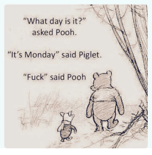 "Dank, Fuck, and Monday: ""What day is it?""  asked Pooh.  ""It's Monday"" said Piglet.  ""Fuck"" said Pooh"
