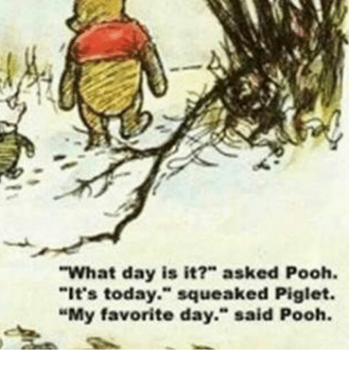 what day is it asked pooh it s today squeaked piglet my