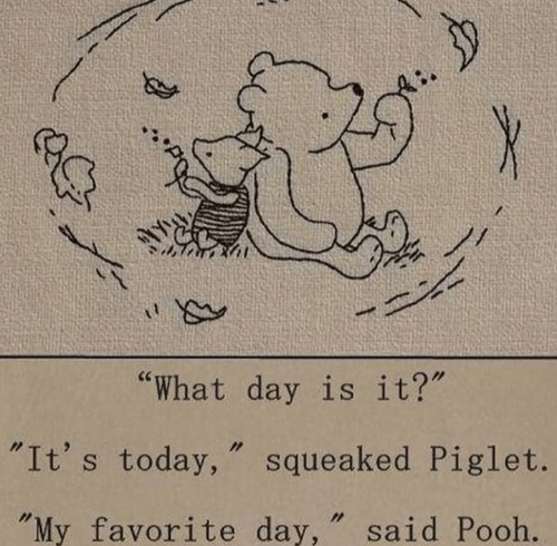 """piglet: """"What day is it?  """"It's today, """" squeaked Piglet.  My favorite day, """" said Pooh."""