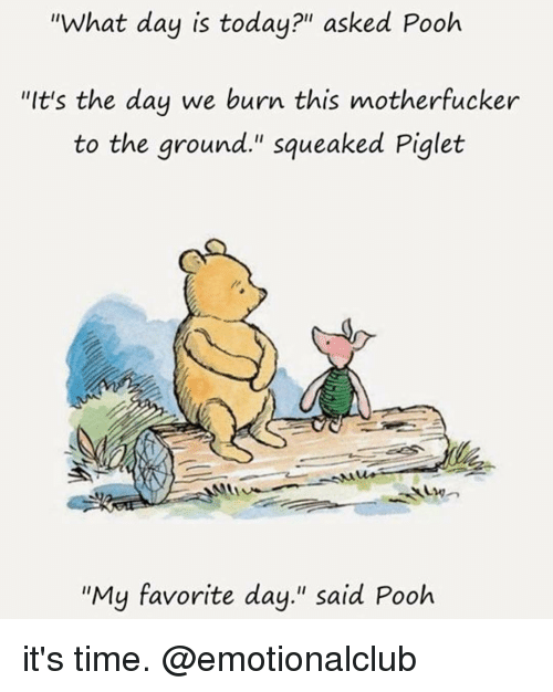 """Motherfuck: """"What day is today?"""" asked Pooh  """"It's the day we burn this motherfucker  to the ground."""" squeaked Piglet  """"My favorite day."""" said Pooh it's time. @emotionalclub"""
