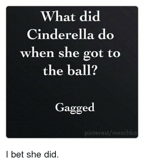 Cinderella , I Bet, and Memes: What did  Cinderella do  when she got to  the ball?  Gagged  pinterest/meschka I bet she did.