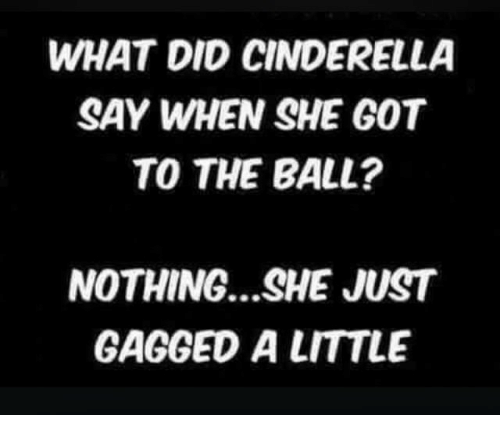 Cinderella , Got, and She: WHAT DID CINDERELLA  SAY WHEN SHE GOT  TO THE BALL?  NOTHING.. .SHE JUST  GAGGED A LITTLE