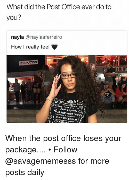 Memes, Post Office, and Fuck: What did the Post Office ever do to  you?  nayla @naylaaferreiro  How I really feel  LIVE NATION  NYC  护!  ckhat COM  mop  FUCK THE POST OFFICE  FUCK HUSSEIN &  FUCK AGAIN  FUCK RECESSION  DONT FUCK AROUND WITH ADS  とろ FUCKRA When the post office loses your package.... • Follow @savagememesss for more posts daily