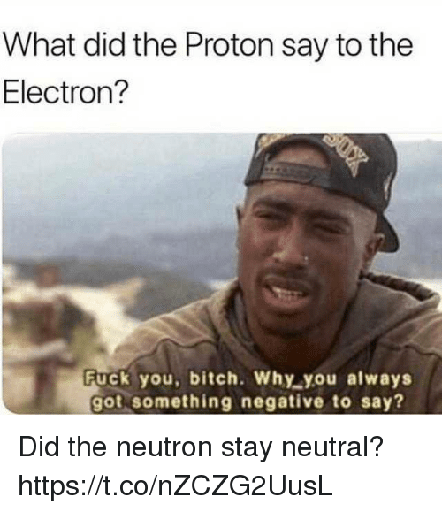 Bitch, Fuck You, and Funny: What did the Proton say to the  Electron?  Fuck you, bitch. Why you always  got something negative to say? Did the neutron stay neutral? https://t.co/nZCZG2UusL