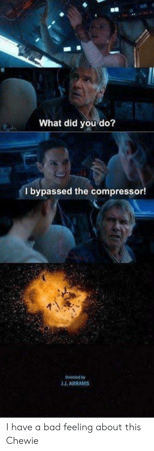 compressor: What did you do?  bypassed the compressor!  Directed by  JJ. ABRAMS I have a bad feeling about this Chewie