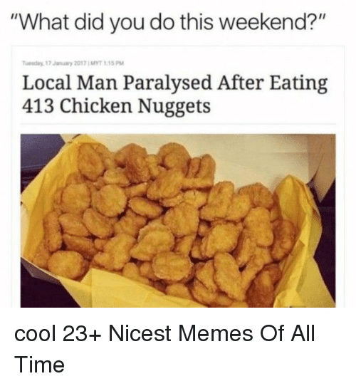 "Memes, Chicken, and Cool: ""What did you do this weekend?""  Tuesday, 17 January 2017 ; MYT 1:15 PM  Local Man Paralysed After Eating  413 Chicken Nuggets cool 23+ Nicest Memes Of All Time"