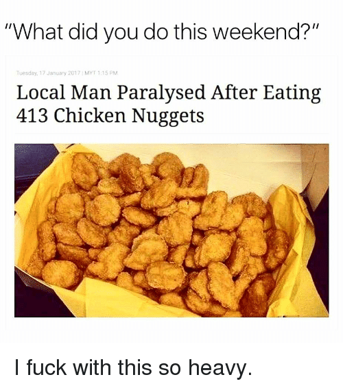 "Memes, Chicken, and Fuck: ""What did you do this weekend?""  Tuesday, 17 January 2017 MYT 1.15 PM  Local Man Paralysed After Eating  413 Chicken Nuggets I fuck with this so heavy."