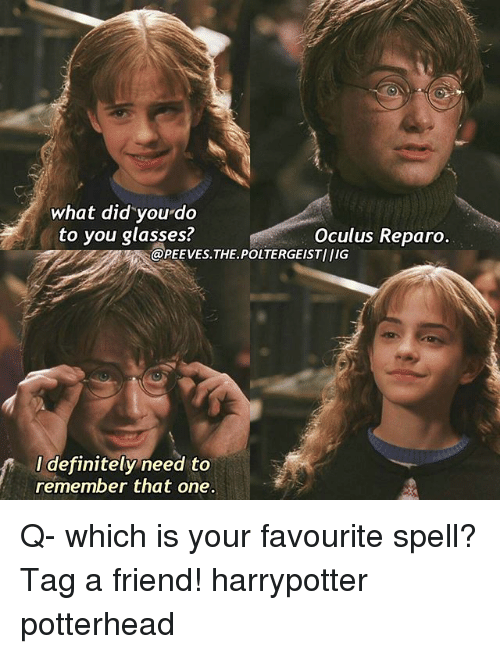 oculus: what did you do  to you glasses?  Oculus Reparo  @PEEVEs THE POLTERGESTIIIG  I definitely need to  remember that one. Q- which is your favourite spell? Tag a friend! harrypotter potterhead