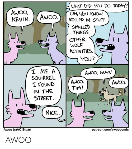 Squirrel: WHAT DID YOU DO TODAY?  OH, YOU KNOW.  ROLLED IN STUFF.  AWO,  KEVIN.  AWO.  SMELLED  THINGS.  OTHER  WOLF  ACTIVITIES.  YOU?  I ATE A  SQUIRREL  I FOUND  IN THE  STREET.  Awoo, GUYS!  AwOO,  TIM!  AWOO.  NICE  Awoo (c)AC Stuart  patreon.com/awoocomic AWOO