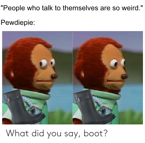 what did you say: What did you say, boot?