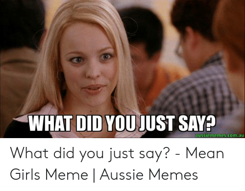 Say What Meme: WHAT DID YOUJUST SAY?  aussiememes.com.au What did you just say? - Mean Girls Meme | Aussie Memes