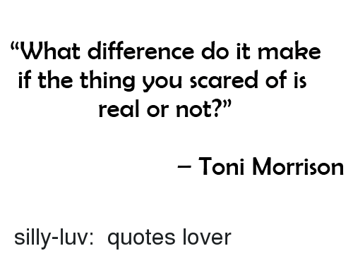 """Toni Morrison: What difference do it make  if the thing you scared of is  real or not?""""  Toni Morrison silly-luv:  ♡quotes lover"""
