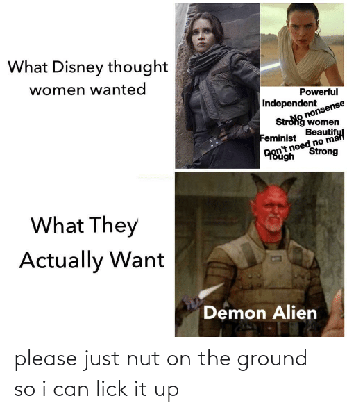 strong women: What Disney thought  women wanted  Powerful  Independent  nonsense  Strong women  Beautiful  Feminist  Don't need no mal  Strong  ough  What They  Actually Want  Demon Alien  र বি please just nut on the ground so i can lick it up