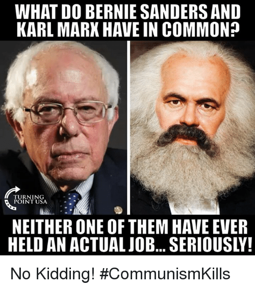 Bernie Sanders, Memes, and Common: WHAT DO BERNIE SANDERS AND  KARL MARX HAVE IN COMMON?  TURNING  POINT USA  NEITHER ONE OF THEM HAVE EVER  HELD AN ACTUALJOB... SERIOUSLY! No Kidding! #CommunismKills