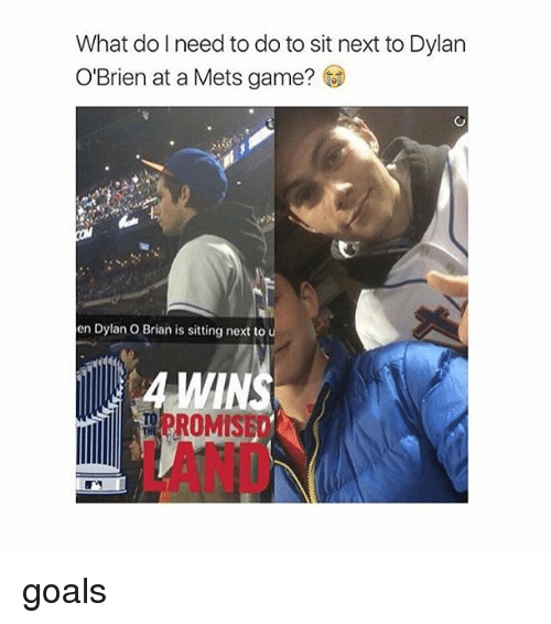 Dylan O'Brien: What do I need to do to sit next to Dylan  O'Brien at a Mets game?  en Dylan O Brian is sitting next to  ROMIS goals