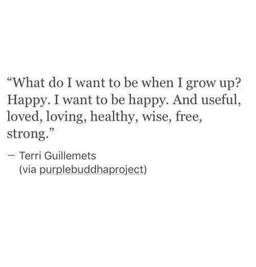 """Terri: """"What do I want to be when I grow up?  Happy. I want to be happy. And useful,  loved, loving, healthy, wise, free,  strong.""""  Terri Guillemets  (via purplebuddhaproject)"""