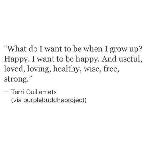 """Terri: """"What do I want to be when I grow up?  Happy. I want to be happy. And useful,  loved, loving, healthy, wise, free,  strong.  - Terri Guillemets  02  (via purplebuddhaproject)"""