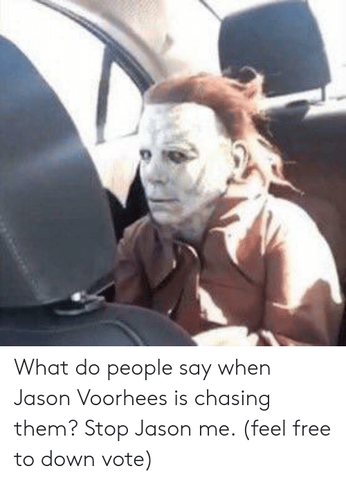 jason voorhees: What do people say when Jason Voorhees is chasing them? Stop Jason me. (feel free to down vote)