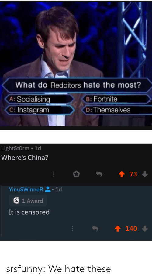 censored: What do Redditors hate the most?  A: Socialising  Instagram  B: Fortnite  D: Themselves  LightStOrm 1d  Where's China?  t 73  YinuSWinneR :1d  S 1 Award  It is censored  t 140 srsfunny:  We hate these