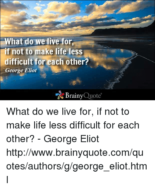 george eliot: What do we live for  f not to make life less  difficult for each other?  George Eliot  Brainy  Quote What do we live for, if not to make life less difficult for each other? - George Eliot http://www.brainyquote.com/quotes/authors/g/george_eliot.html